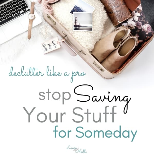 Tips on Decluttering Your Home: Keeping Stuff for Someday is a Trap