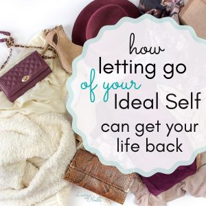 how letting go of your ideal self can get your life back